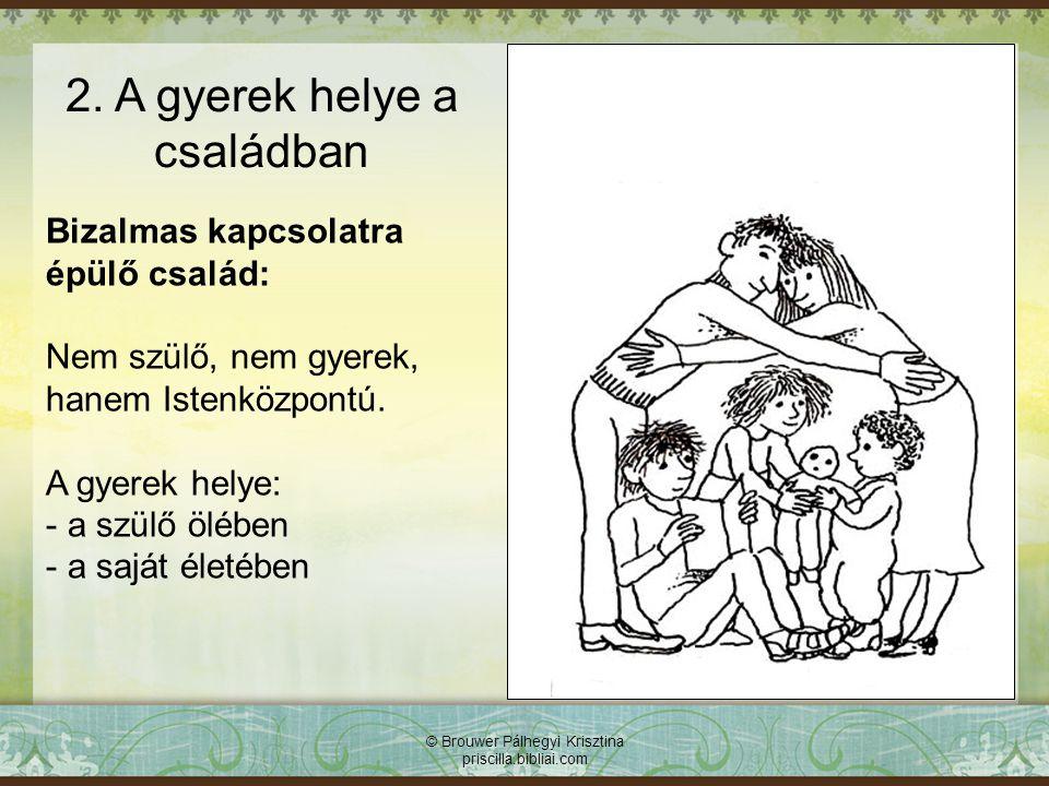 © Brouwer Pálhegyi Krisztina priscilla.bibliai.com Bizalmas kapcsolatra épülő család: Nem szülő, nem gyerek, hanem Istenközpontú. A gyerek helye: - a