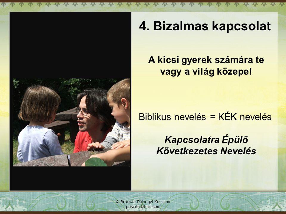 © Brouwer Pálhegyi Krisztina priscilla.bibliai.com 4. Bizalmas kapcsolat A kicsi gyerek számára te vagy a világ közepe! Biblikus nevelés = KÉK nevelés