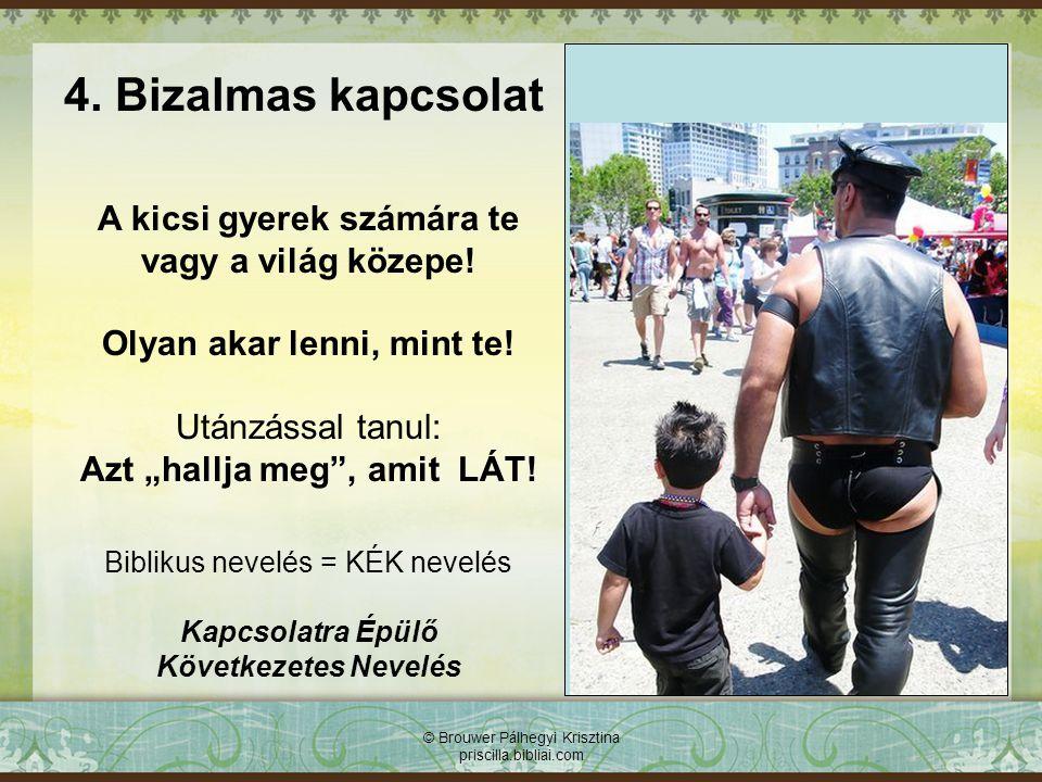 © Brouwer Pálhegyi Krisztina priscilla.bibliai.com 4. Bizalmas kapcsolat A kicsi gyerek számára te vagy a világ közepe! Olyan akar lenni, mint te! Utá