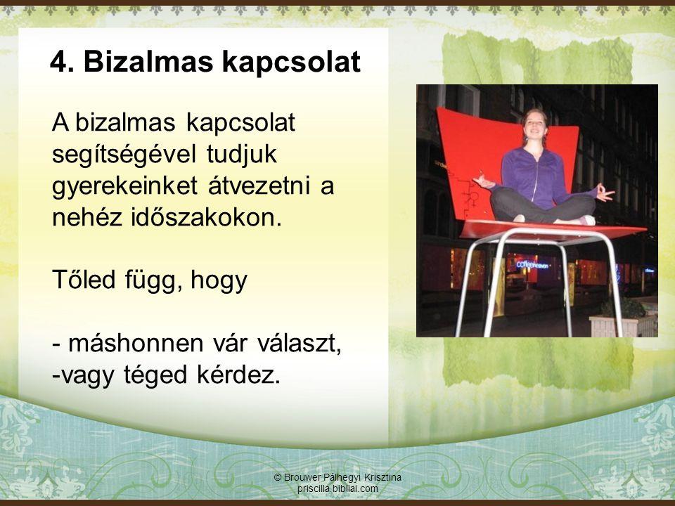 4. Bizalmas kapcsolat © Brouwer Pálhegyi Krisztina priscilla.bibliai.com A bizalmas kapcsolat segítségével tudjuk gyerekeinket átvezetni a nehéz idősz