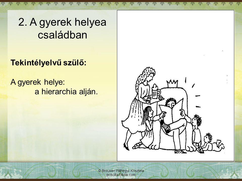 Tekintélyelvű szülő: A gyerek helye: a hierarchia alján. © Brouwer Pálhegyi Krisztina priscilla.bibliai.com 2. A gyerek helyea családban