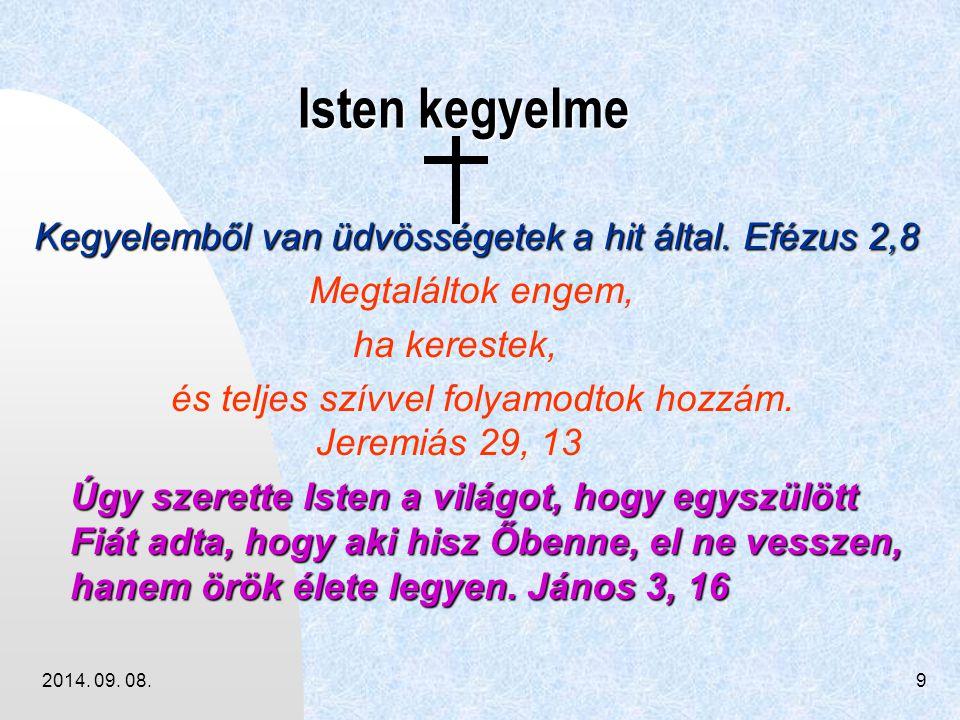2014. 09. 08.9 Isten kegyelme Isten kegyelme Kegyelemből van üdvösségetek a hit által. Efézus 2,8 Megtaláltok engem, ha kerestek, és teljes szívvel fo