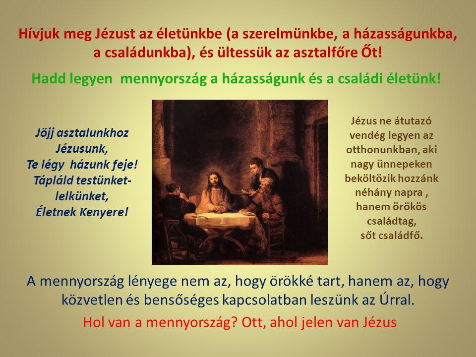 Hívjuk meg Jézust az életünkbe (a szerelmünkbe, a házasságunkba, a családunkba), és ültessük az asztalfőre Őt! Jöjj asztalunkhoz Jézusunk, Te légy ház