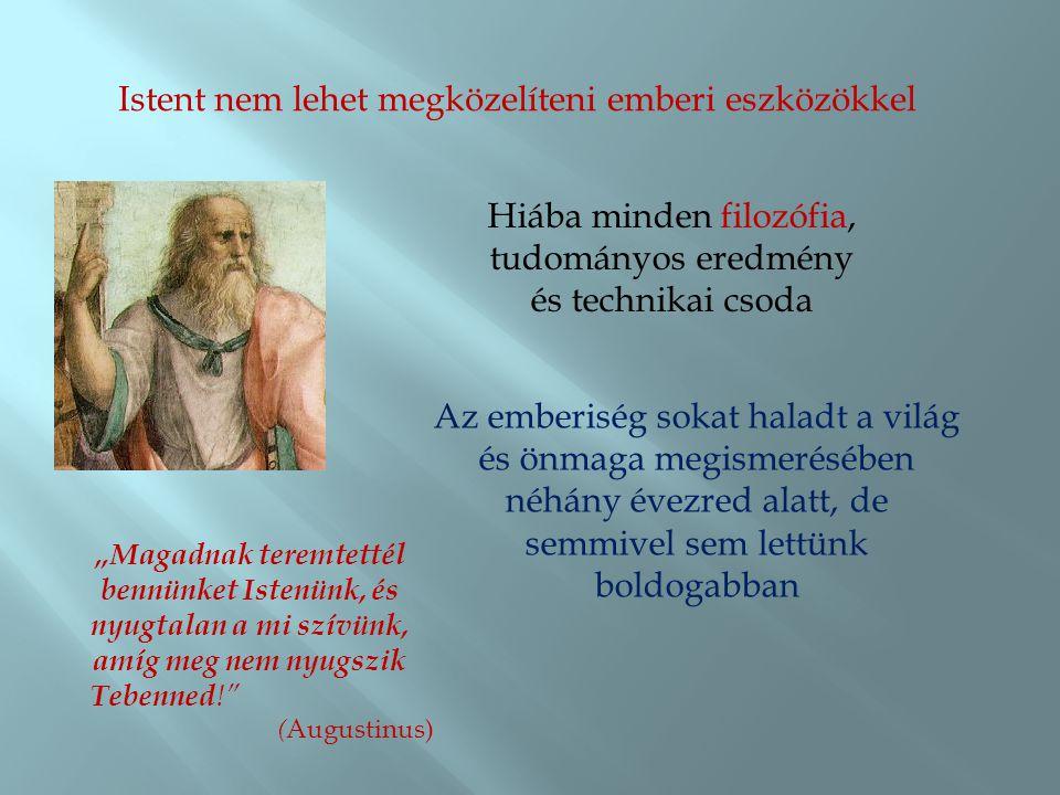 Istent nem lehet megközelíteni emberi eszközökkel Hiába minden filozófia, tudományos eredmény és technikai csoda Az emberiség sokat haladt a világ és