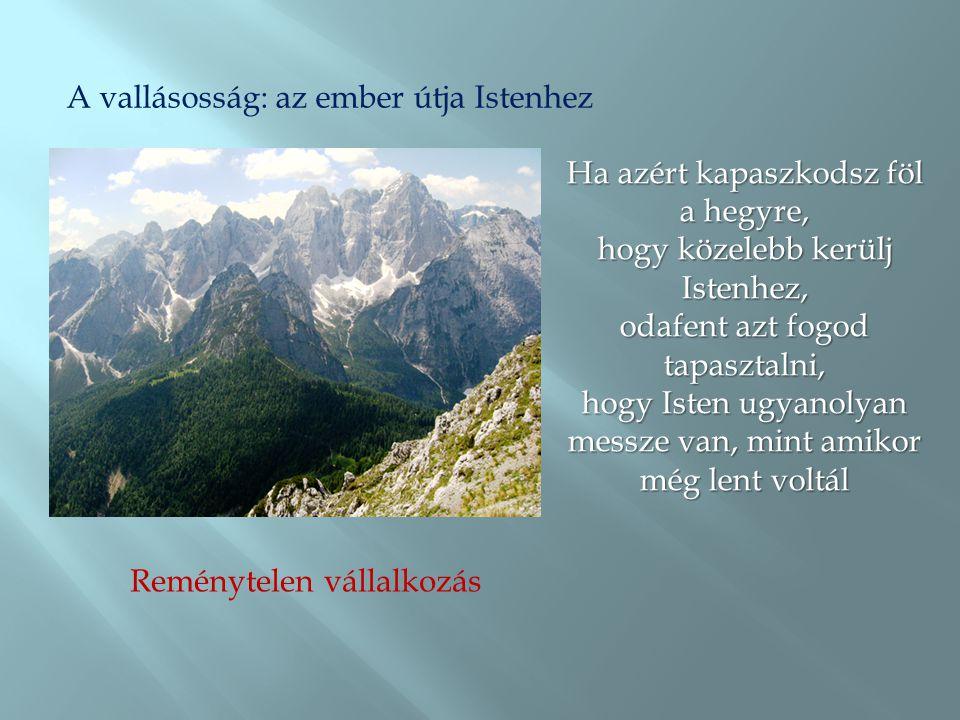 A vallásosság: az ember útja Istenhez Reménytelen vállalkozás Ha azért kapaszkodsz föl a hegyre, hogy közelebb kerülj Istenhez, odafent azt fogod tapa