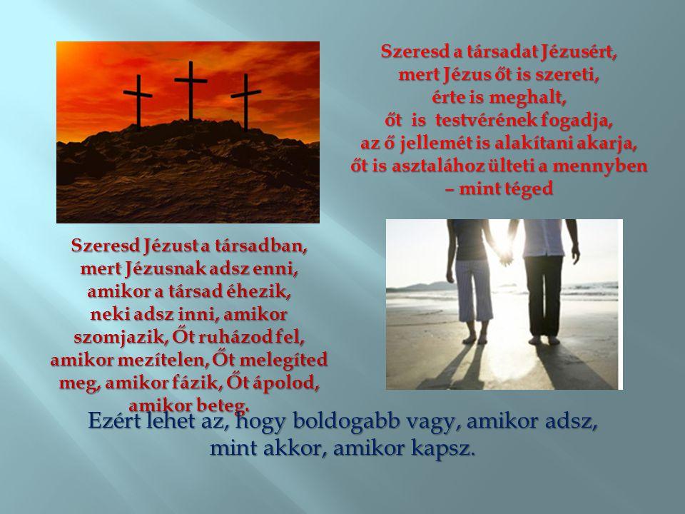 Szeresd a társadat Jézusért, mert Jézus őt is szereti, érte is meghalt, őt is testvérének fogadja, az ő jellemét is alakítani akarja, őt is asztalához