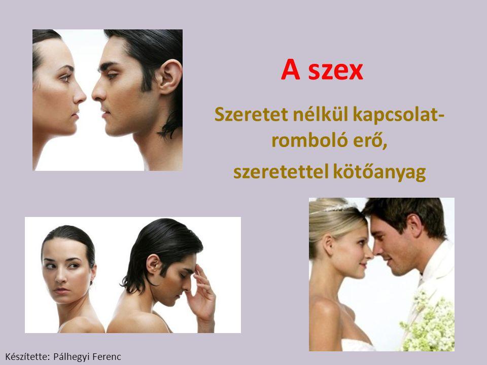 A szex Szeretet nélkül kapcsolat- romboló erő, szeretettel kötőanyag Készítette: Pálhegyi Ferenc