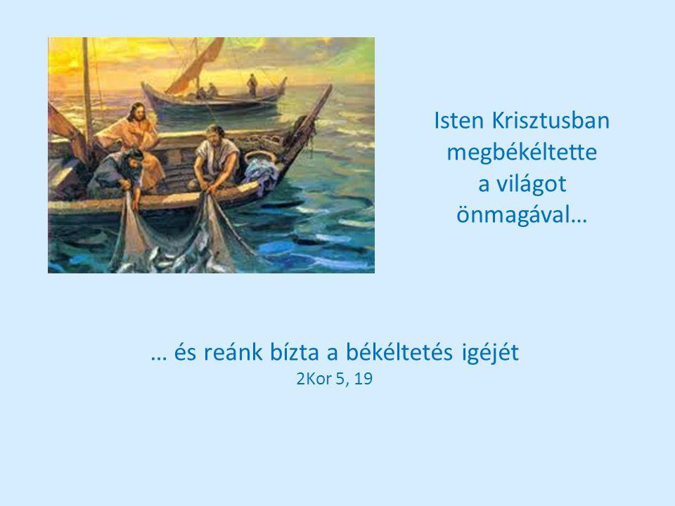 Isten Krisztusban megbékéltette a világot önmagával… … és reánk bízta a békéltetés igéjét 2Kor 5, 19