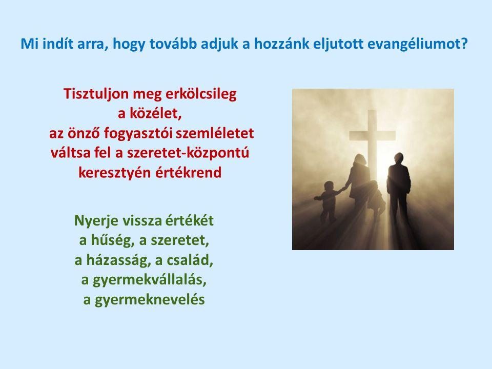 Mi indít arra, hogy tovább adjuk a hozzánk eljutott evangéliumot? Tisztuljon meg erkölcsileg a közélet, az önző fogyasztói szemléletet váltsa fel a sz