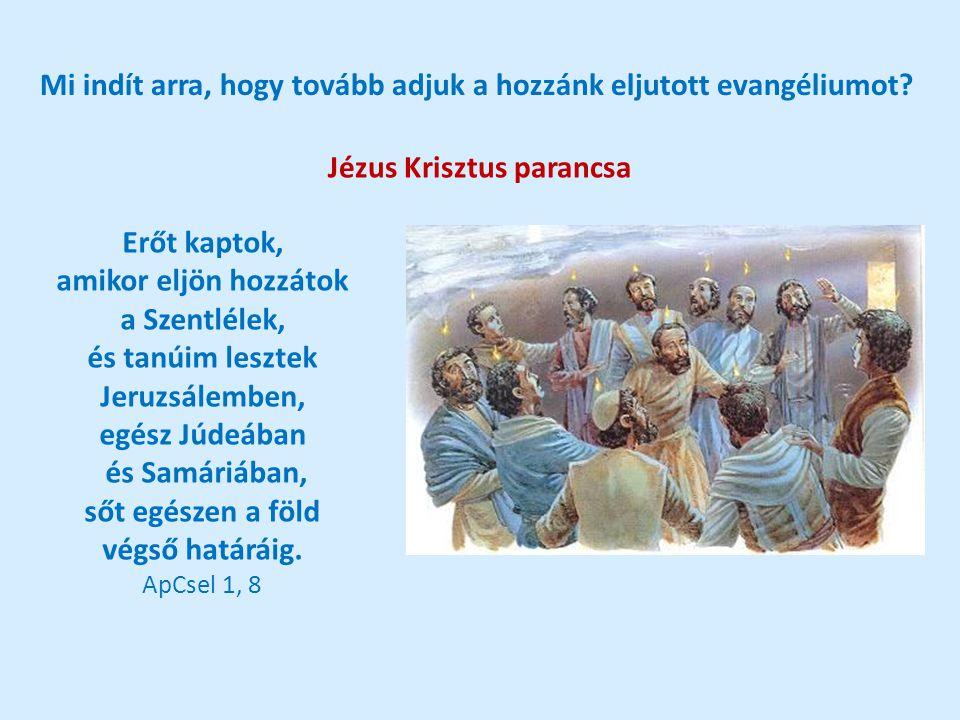 Mi indít arra, hogy tovább adjuk a hozzánk eljutott evangéliumot? Jézus Krisztus parancsa Erőt kaptok, amikor eljön hozzátok a Szentlélek, és tanúim l