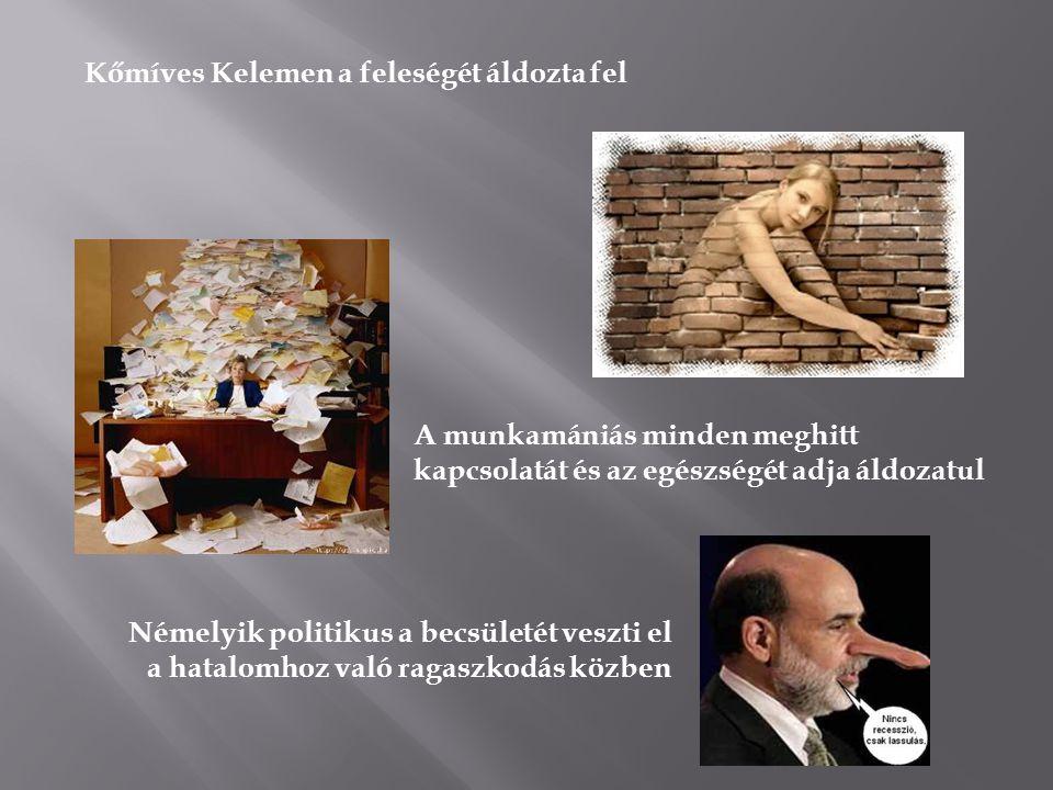 Kőmíves Kelemen a feleségét áldozta fel A munkamániás minden meghitt kapcsolatát és az egészségét adja áldozatul Némelyik politikus a becsületét veszti el a hatalomhoz való ragaszkodás közben