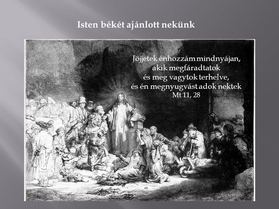 Isten békét ajánlott nekünk Jöjjetek énhozzám mindnyájan, akik megfáradtatok és meg vagytok terhelve, és én megnyugvást adok nektek Mt 11, 28