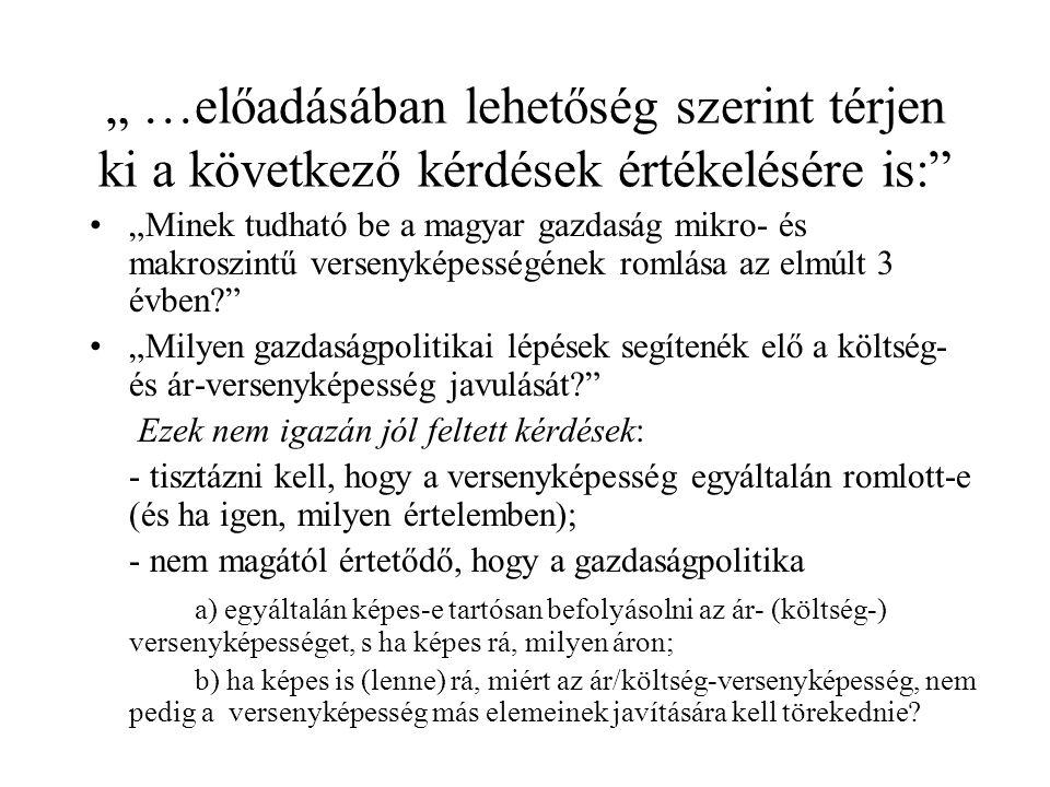 """"""" …előadásában lehetőség szerint térjen ki a következő kérdések értékelésére is: """"Minek tudható be a magyar gazdaság mikro- és makroszintű versenyképességének romlása az elmúlt 3 évben """"Milyen gazdaságpolitikai lépések segítenék elő a költség- és ár-versenyképesség javulását Ezek nem igazán jól feltett kérdések: - tisztázni kell, hogy a versenyképesség egyáltalán romlott-e (és ha igen, milyen értelemben); - nem magától értetődő, hogy a gazdaságpolitika a) egyáltalán képes-e tartósan befolyásolni az ár- (költség-) versenyképességet, s ha képes rá, milyen áron; b) ha képes is (lenne) rá, miért az ár/költség-versenyképesség, nem pedig a versenyképesség más elemeinek javítására kell törekednie"""