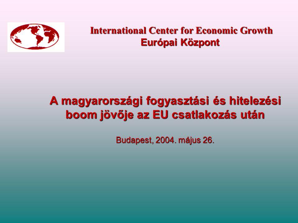 International Center for Economic Growth Európai Központ International Center for Economic Growth Európai Központ A magyarországi fogyasztási és hitelezési boom jövője az EU csatlakozás után Budapest, 2004.