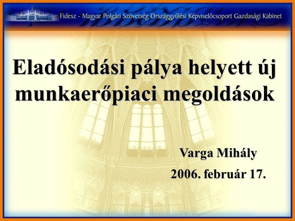 Eladósodási pálya helyett új munkaerőpiaci megoldások Varga Mihály 2006.