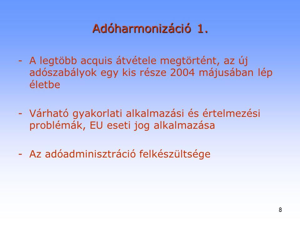 8 Adóharmonizáció 1. -A legtöbb acquis átvétele megtörtént, az új adószabályok egy kis része 2004 májusában lép életbe -Várható gyakorlati alkalmazási