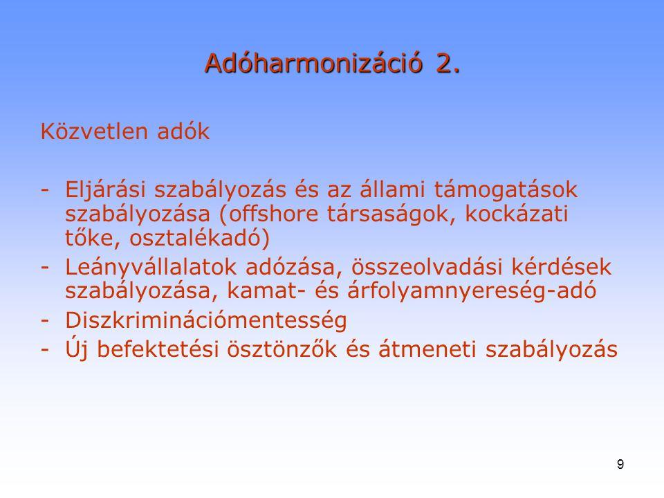 9 Adóharmonizáció 2. Közvetlen adók -Eljárási szabályozás és az állami támogatások szabályozása (offshore társaságok, kockázati tőke, osztalékadó) -Le