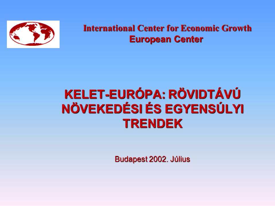 International Center for Economic Growth European Center International Center for Economic Growth European Center KELET-EURÓPA: RÖVIDTÁVÚ NÖVEKEDÉSI ÉS EGYENSÚLYI TRENDEK Budapest 2002.