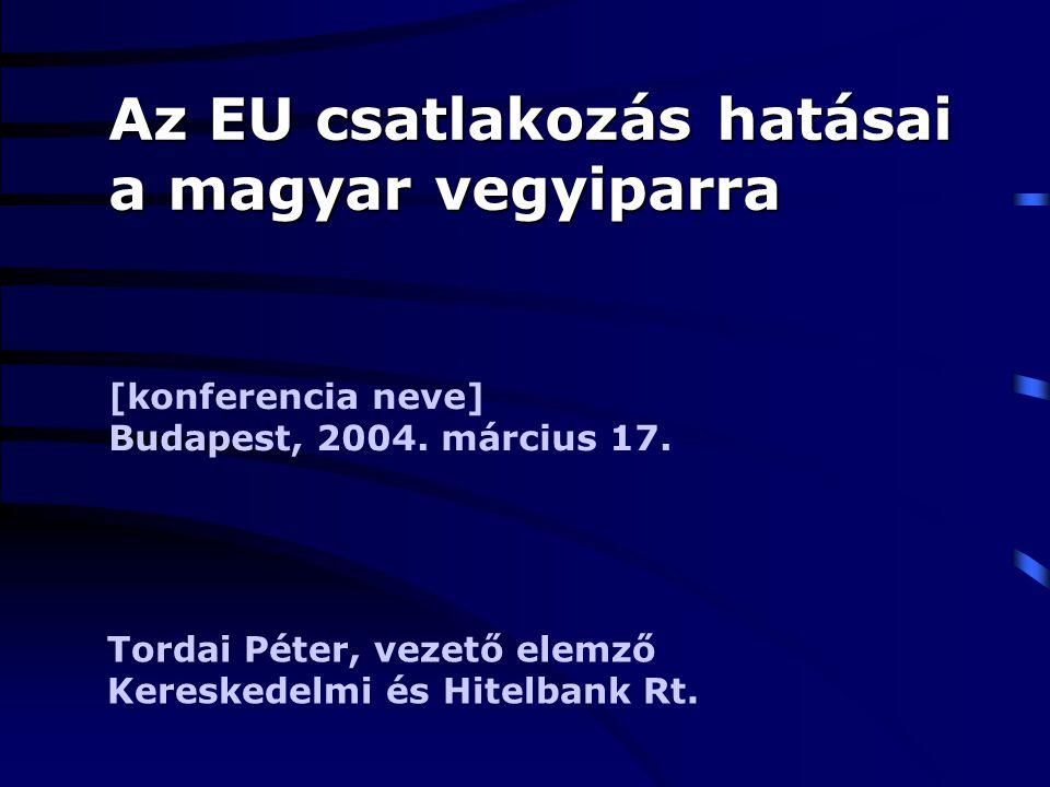 Az EU csatlakozás hatásai a magyar vegyiparra [konferencia neve] Budapest, 2004. március 17. Tordai Péter, vezető elemző Kereskedelmi és Hitelbank Rt.