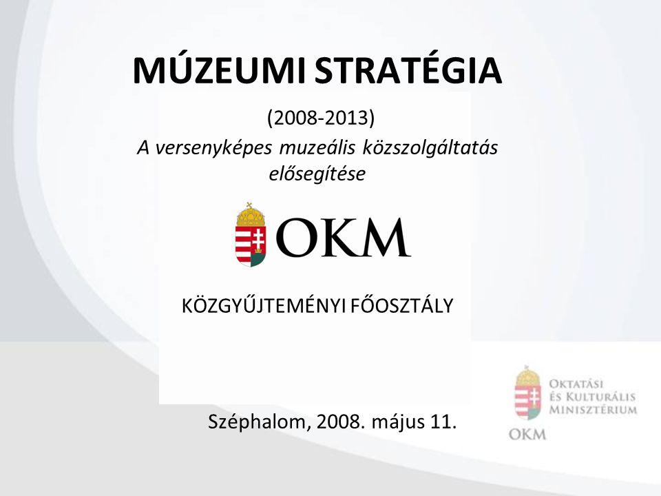MÚZEUMI STRATÉGIA (2008-2013) A versenyképes muzeális közszolgáltatás elősegítése KÖZGYŰJTEMÉNYI FŐOSZTÁLY Széphalom, 2008. május 11.