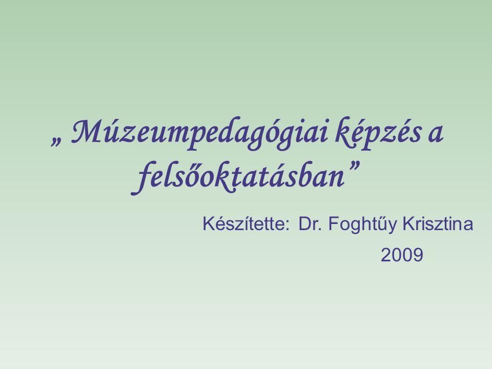""""""" Múzeumpedagógiai képzés a felsőoktatásban"""" Készítette: Dr. Foghtűy Krisztina 2009"""