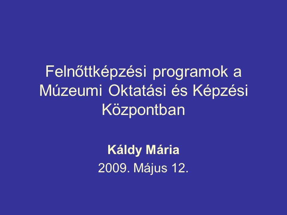 Felnőttképzési programok a Múzeumi Oktatási és Képzési Központban Káldy Mária 2009. Május 12.