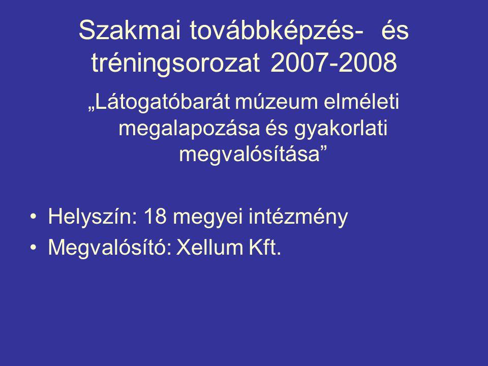 """Szakmai továbbképzés- és tréningsorozat 2007-2008 """"Látogatóbarát múzeum elméleti megalapozása és gyakorlati megvalósítása Helyszín: 18 megyei intézmény Megvalósító: Xellum Kft."""