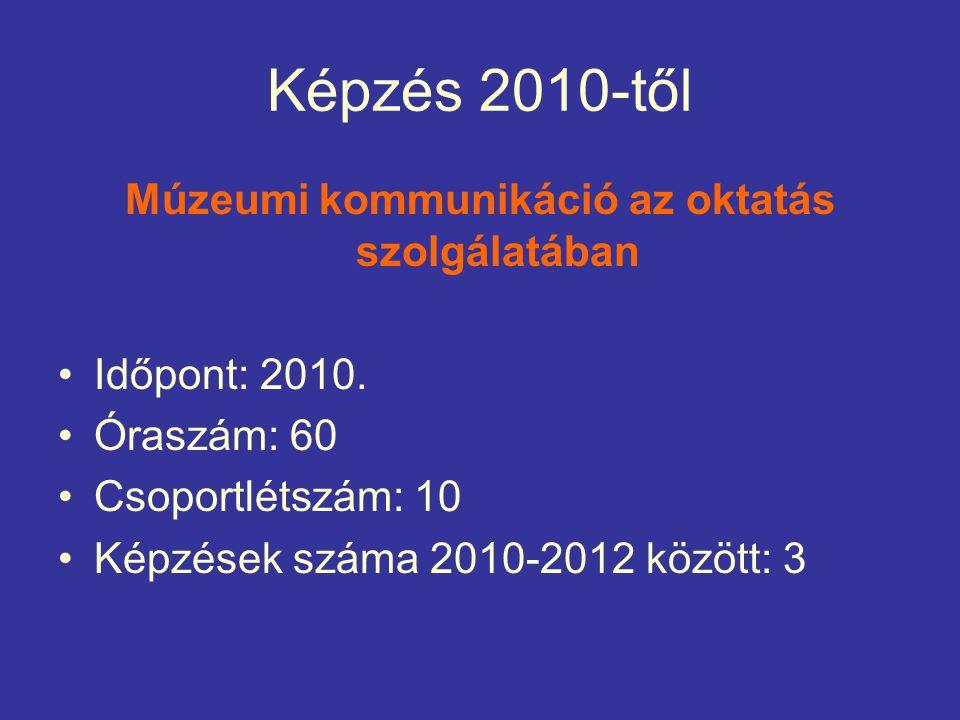 Képzés 2010-től Múzeumi kommunikáció az oktatás szolgálatában Időpont: 2010.