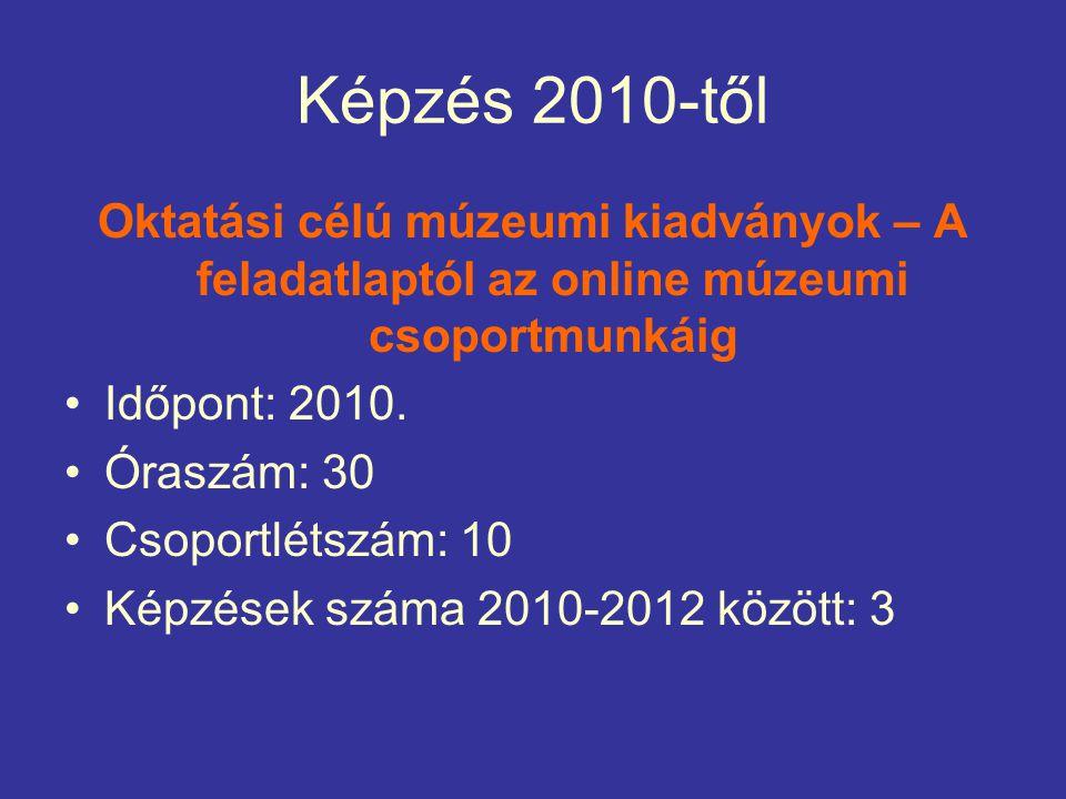 Képzés 2010-től Oktatási célú múzeumi kiadványok – A feladatlaptól az online múzeumi csoportmunkáig Időpont: 2010.