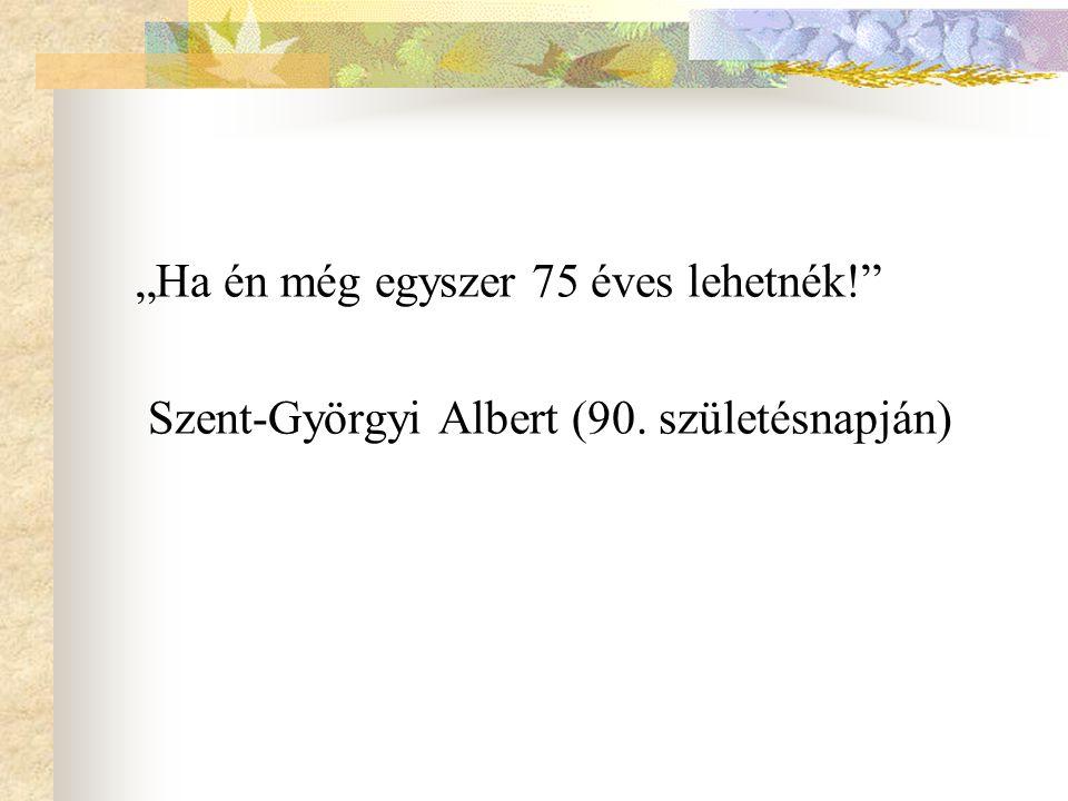 """""""Ha én még egyszer 75 éves lehetnék!"""" Szent-Györgyi Albert (90. születésnapján)"""