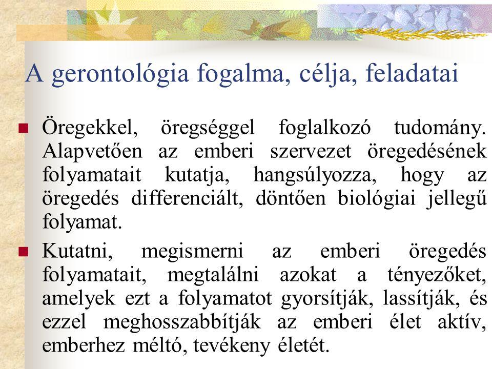 A gerontológia fogalma, célja, feladatai Öregekkel, öregséggel foglalkozó tudomány. Alapvetően az emberi szervezet öregedésének folyamatait kutatja, h