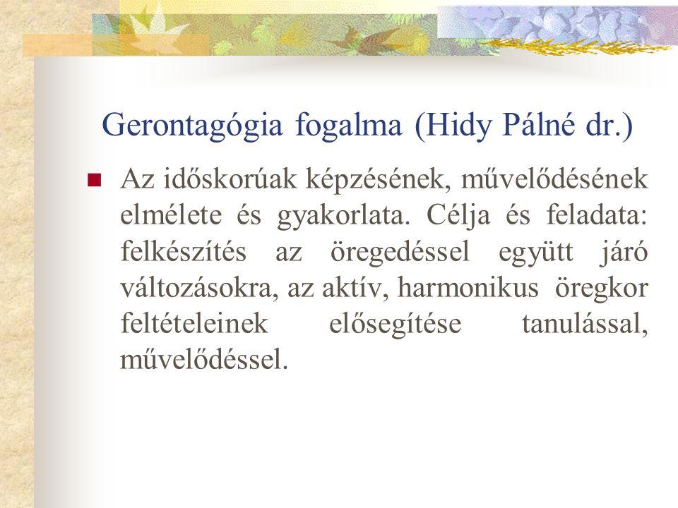 Gerontagógia fogalma (Hidy Pálné dr.) Az időskorúak képzésének, művelődésének elmélete és gyakorlata. Célja és feladata: felkészítés az öregedéssel eg