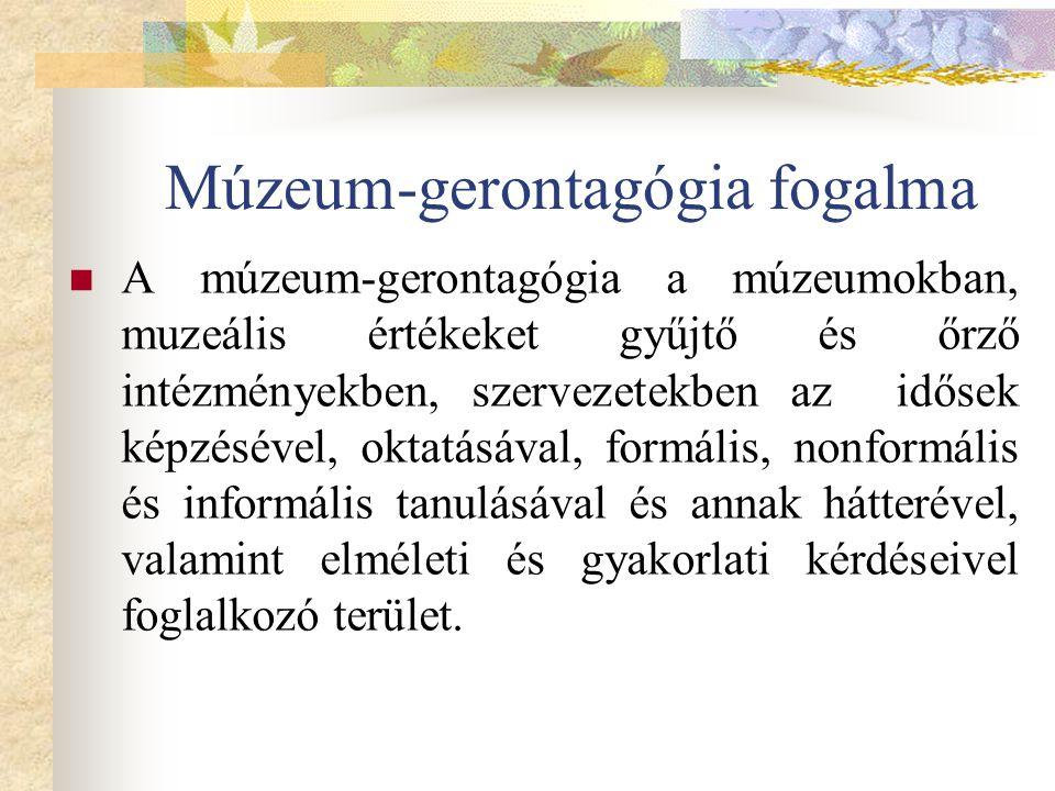 Múzeum-gerontagógia fogalma A múzeum-gerontagógia a múzeumokban, muzeális értékeket gyűjtő és őrző intézményekben, szervezetekben az idősek képzésével