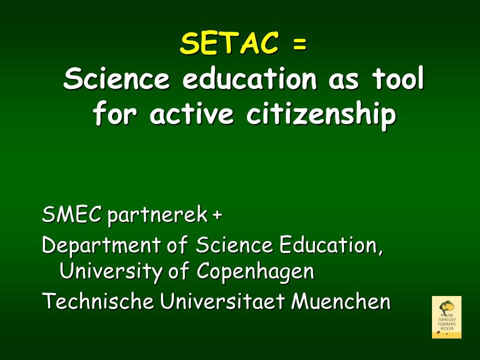 SETAC = Science education as tool for active citizenship SMEC partnerek + Department of Science Education, University of Copenhagen Technische Univers
