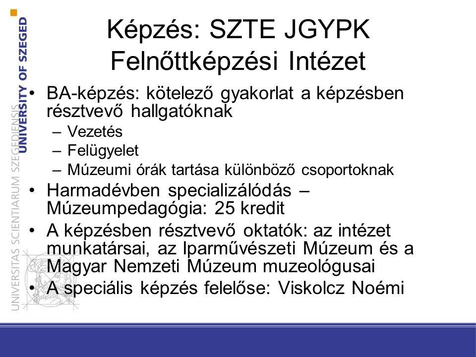 Képzés: SZTE JGYPK Felnőttképzési Intézet BA-képzés: kötelező gyakorlat a képzésben résztvevő hallgatóknak –Vezetés –Felügyelet –Múzeumi órák tartása különböző csoportoknak Harmadévben specializálódás – Múzeumpedagógia: 25 kredit A képzésben résztvevő oktatók: az intézet munkatársai, az Iparművészeti Múzeum és a Magyar Nemzeti Múzeum muzeológusai A speciális képzés felelőse: Viskolcz Noémi