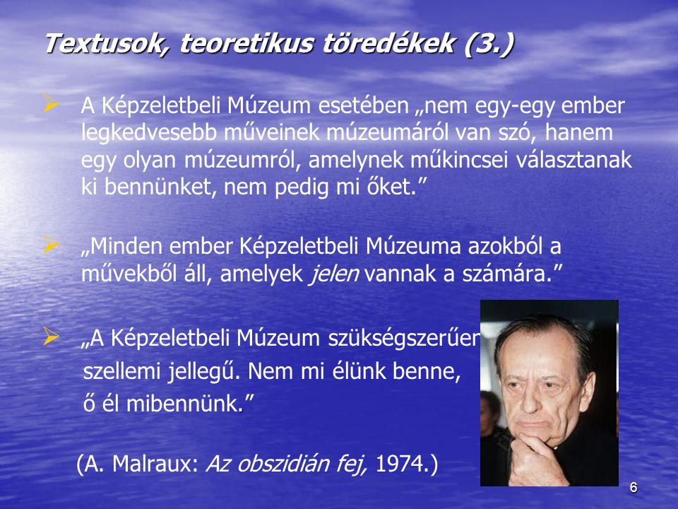"""6 Textusok, teoretikus töredékek (3.)   A Képzeletbeli Múzeum esetében """"nem egy-egy ember legkedvesebb műveinek múzeumáról van szó, hanem egy olyan múzeumról, amelynek műkincsei választanak ki bennünket, nem pedig mi őket.   """"Minden ember Képzeletbeli Múzeuma azokból a művekből áll, amelyek jelen vannak a számára.   """"A Képzeletbeli Múzeum szükségszerűen szellemi jellegű."""