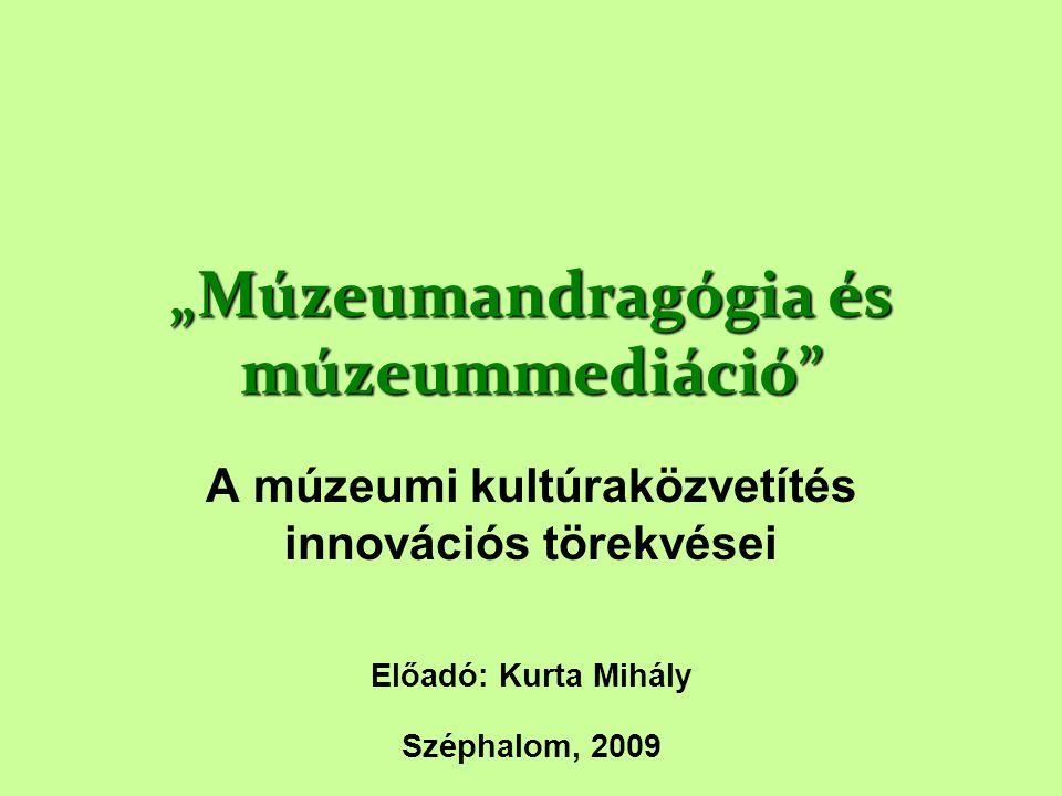 """""""Múzeumandragógia és múzeummediáció"""" A múzeumi kultúraközvetítés innovációs törekvései Előadó: Kurta Mihály Széphalom, 2009"""