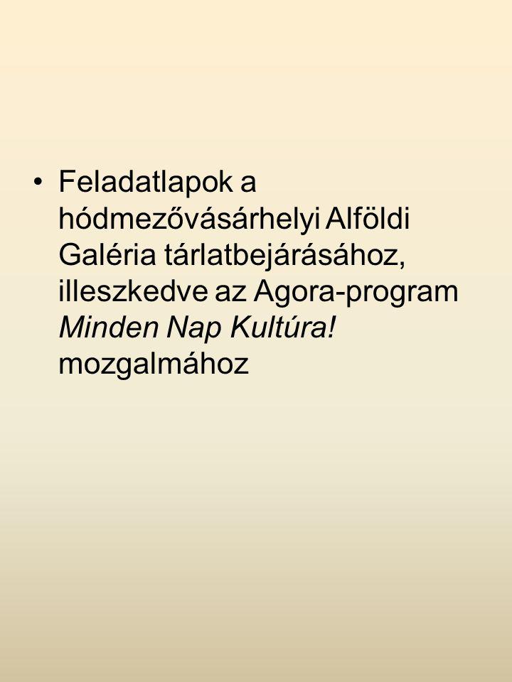 Feladatlapok a hódmezővásárhelyi Alföldi Galéria tárlatbejárásához, illeszkedve az Agora-program Minden Nap Kultúra.