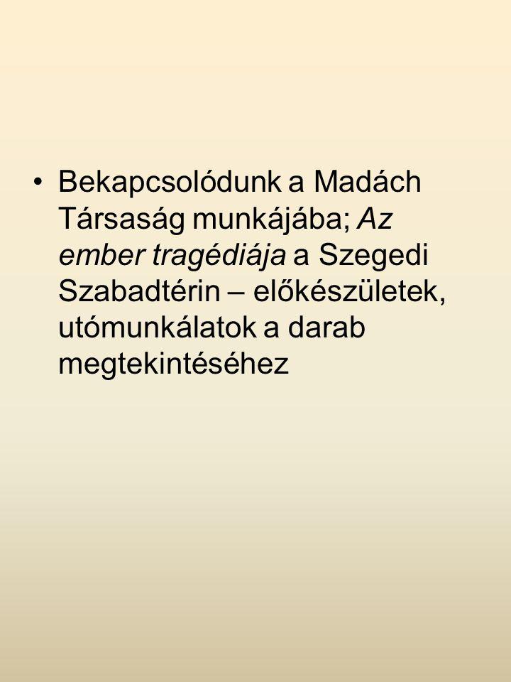 Bekapcsolódunk a Madách Társaság munkájába; Az ember tragédiája a Szegedi Szabadtérin – előkészületek, utómunkálatok a darab megtekintéséhez