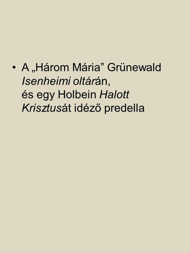"""A """"Három Mária Grünewald Isenheimi oltárán, és egy Holbein Halott Krisztusát idéző predella"""