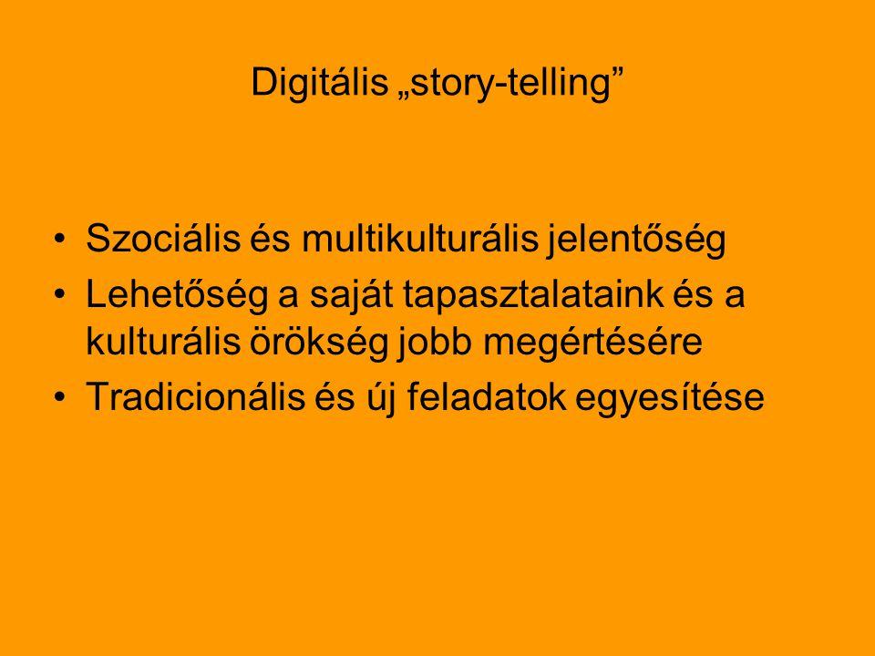 """Digitális """"story-telling Szociális és multikulturális jelentőség Lehetőség a saját tapasztalataink és a kulturális örökség jobb megértésére Tradicionális és új feladatok egyesítése"""