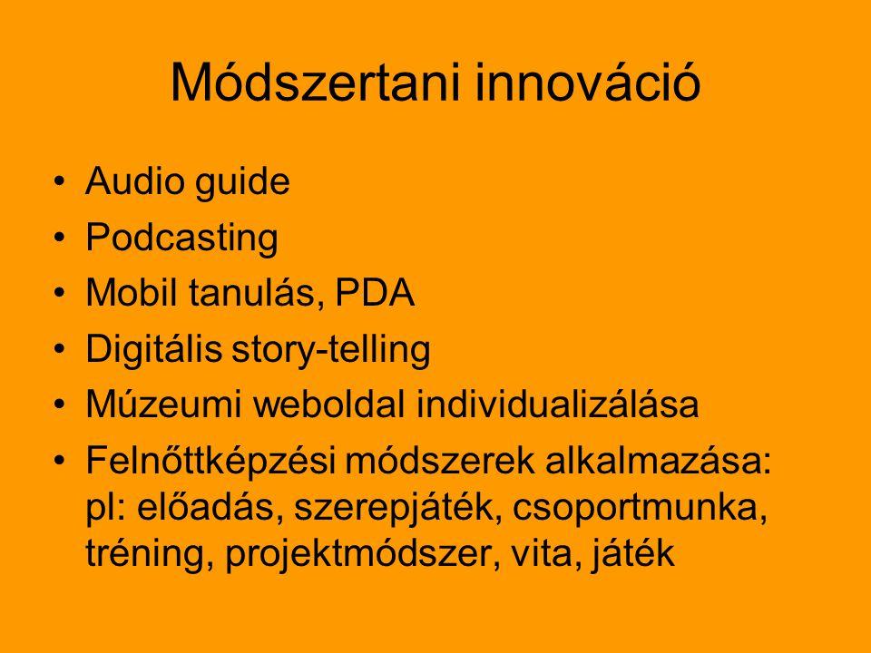 Módszertani innováció Audio guide Podcasting Mobil tanulás, PDA Digitális story-telling Múzeumi weboldal individualizálása Felnőttképzési módszerek alkalmazása: pl: előadás, szerepjáték, csoportmunka, tréning, projektmódszer, vita, játék