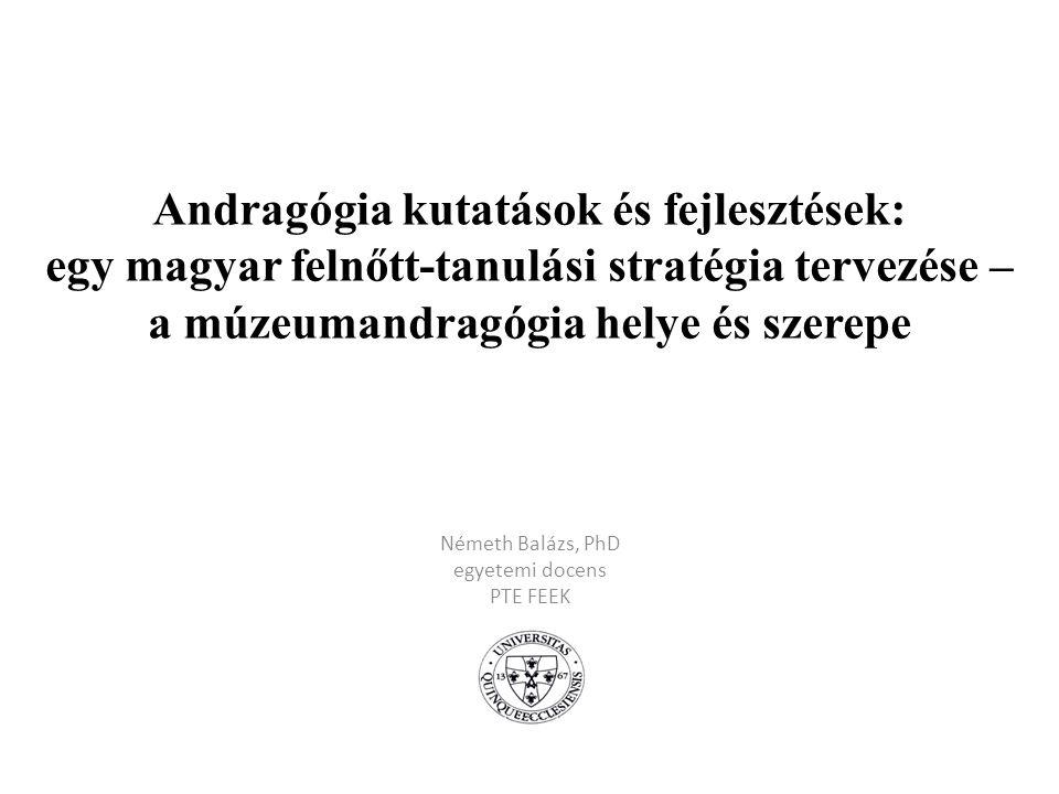 Andragógia kutatások és fejlesztések: egy magyar felnőtt-tanulási stratégia tervezése – a múzeumandragógia helye és szerepe Németh Balázs, PhD egyetem