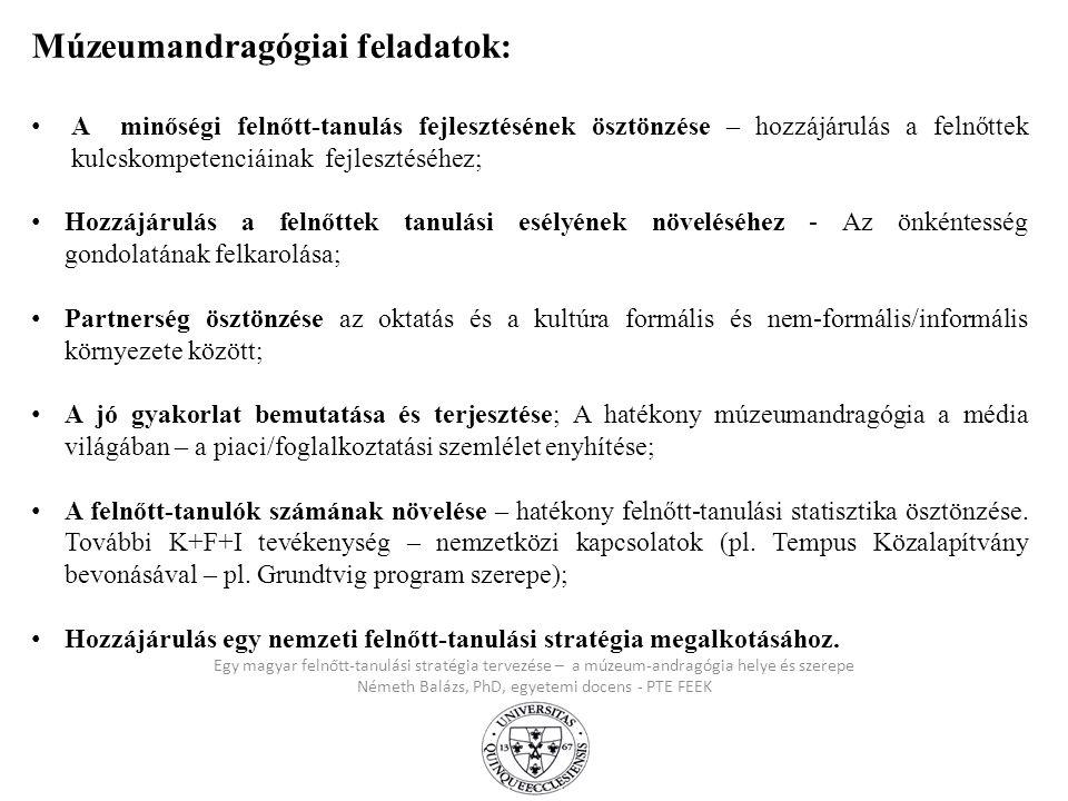 Egy magyar felnőtt-tanulási stratégia tervezése – a múzeum-andragógia helye és szerepe Németh Balázs, PhD, egyetemi docens - PTE FEEK Múzeumandragógia