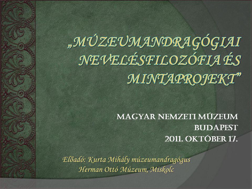 Magyar Nemzeti Múzeum Budapest 2011. október 17. Előadó: Kurta Mihály múzeumandragógus Herman Ottó Múzeum, Miskolc