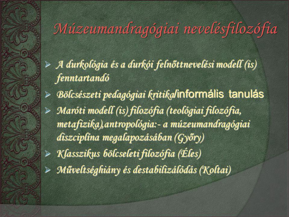  A durkológia és a durkói felnőttnevelési modell (is) fenntartandó  Bölcsészeti pedagógiai kritika /informális tanulás  Maróti modell (is) filozófia (teológiai filozófia, metafizika),antropológia:- a múzeumandragógiai diszciplína megalapozásában (Győry)  Klasszikus bölcseleti filozófia (Éles)  Műveltséghiány és destabilizálódás (Koltai) Múzeumandragógiai nevelésfilozófia