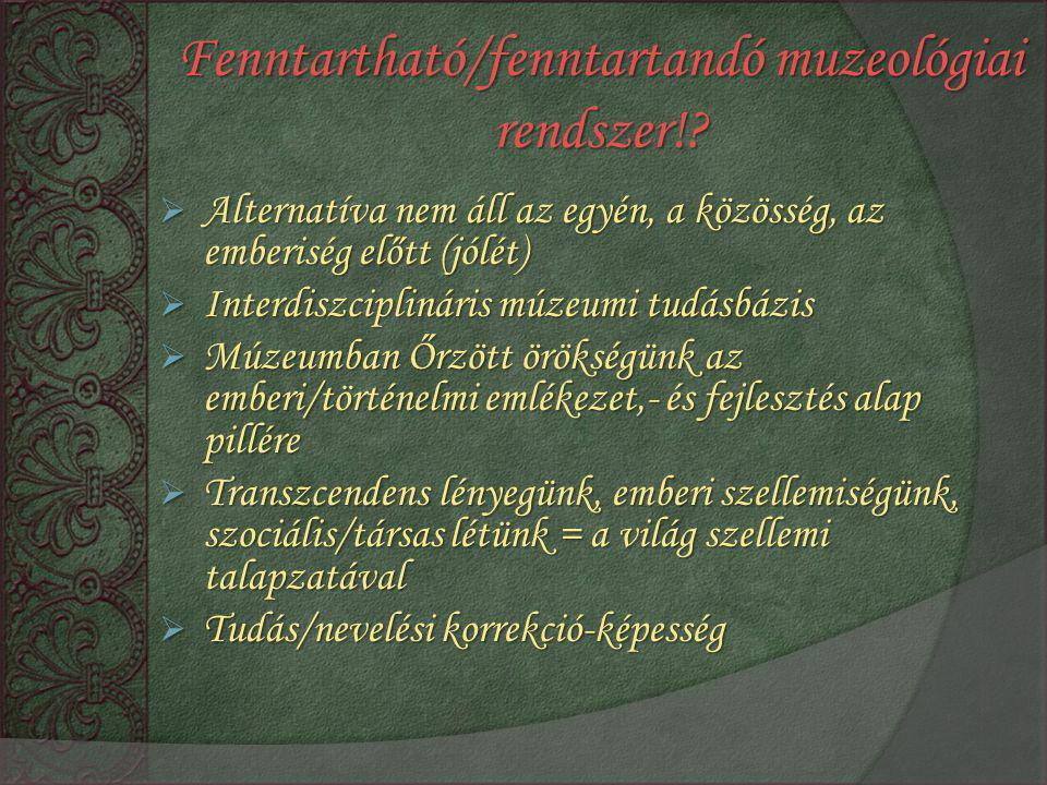 Fenntartható/fenntartandó muzeológiai rendszer!?  Alternatíva nem áll az egyén, a közösség, az emberiség előtt (jólét)  Interdiszciplináris múzeumi