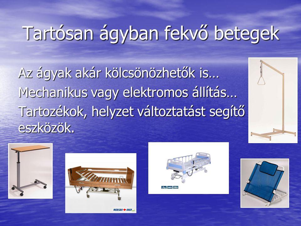Tartósan ágyban fekvő betegek Az ágyak akár kölcsönözhetők is… Mechanikus vagy elektromos állítás… Tartozékok, helyzet változtatást segítő eszközök.