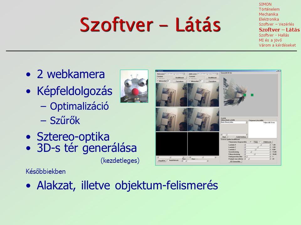 Szoftver - Látás 2 webkamera Képfeldolgozás –Optimalizáció –Szűrők Sztereo-optika 3D-s tér generálása (kezdetleges) Későbbiekben Alakzat, illetve objektum-felismerés SIMON Történelem Mechanika Elektronika Szoftver – Vezérlés Szoftver – Látás Szoftver - Hallás MI és a jövő Várom a kérdéseket