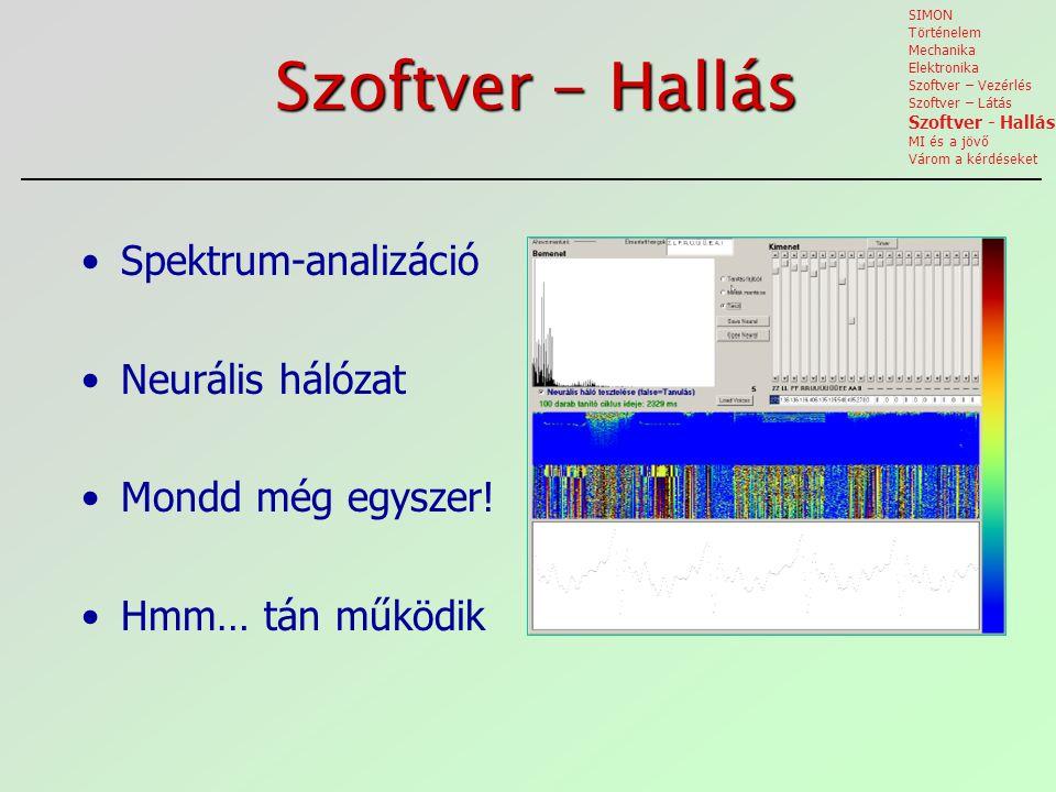 Szoftver - Hallás Spektrum-analizáció Neurális hálózat Mondd még egyszer! Hmm… tán működik SIMON Történelem Mechanika Elektronika Szoftver – Vezérlés